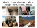 violate break disrespect offend outrage harm exploit destroy