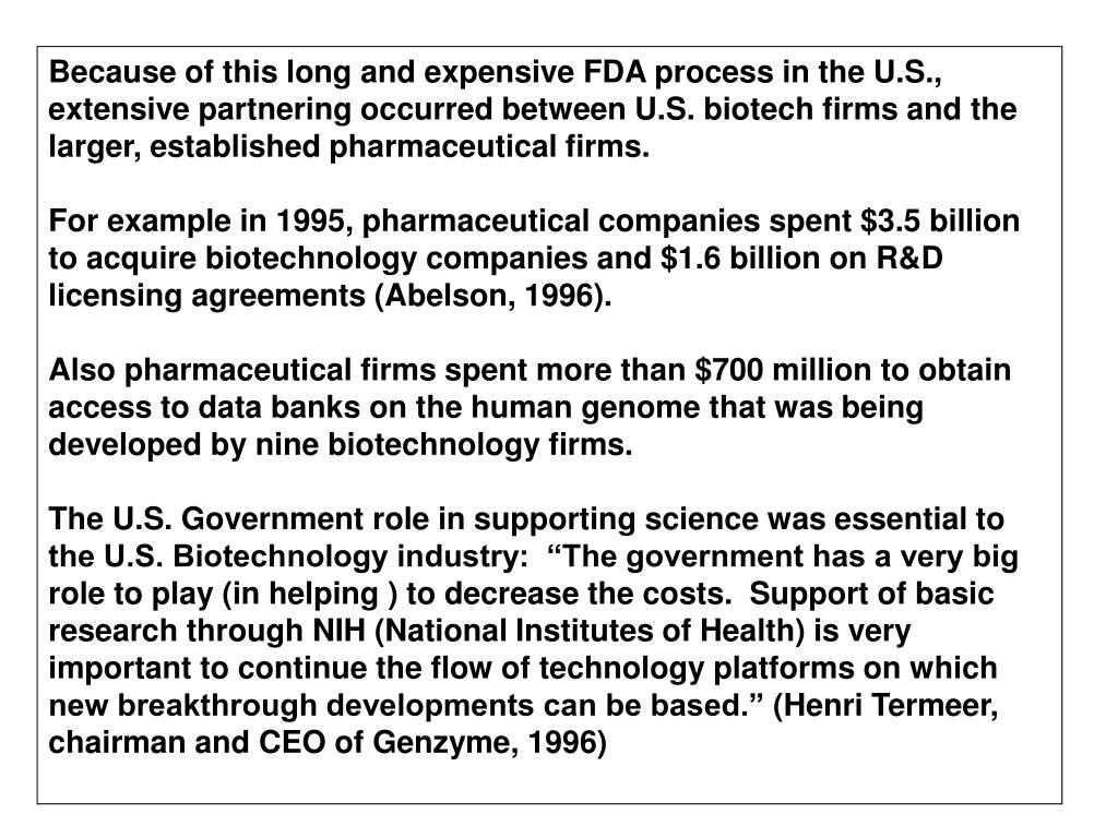 Because of this long and expensive FDA process in the U.S., extensive partnering occurred between U.S. biotech firms and the larger, established pharmaceutical firms.