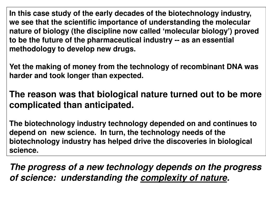 In this case study of the early decades of the biotechnology industry, we see that the scientific importance of understanding the molecular nature of biology (the discipline now called