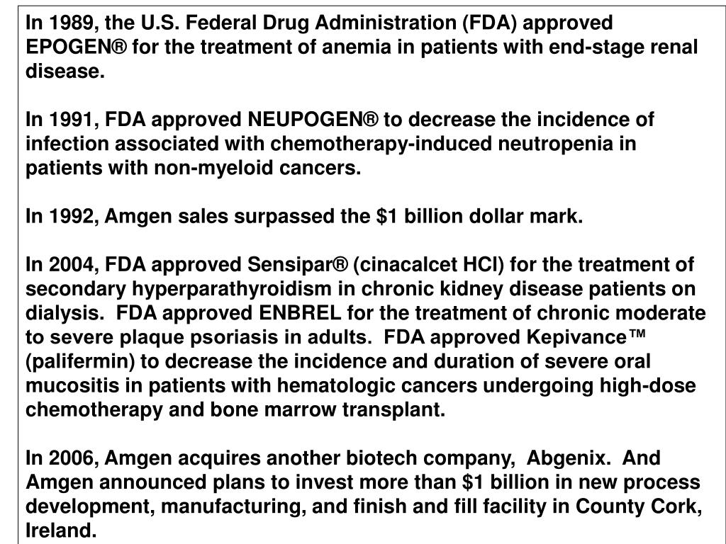 In 1989, the U.S. Federal Drug Administration (FDA) approved EPOGEN® for the treatment of anemia in patients with end-stage renal disease.