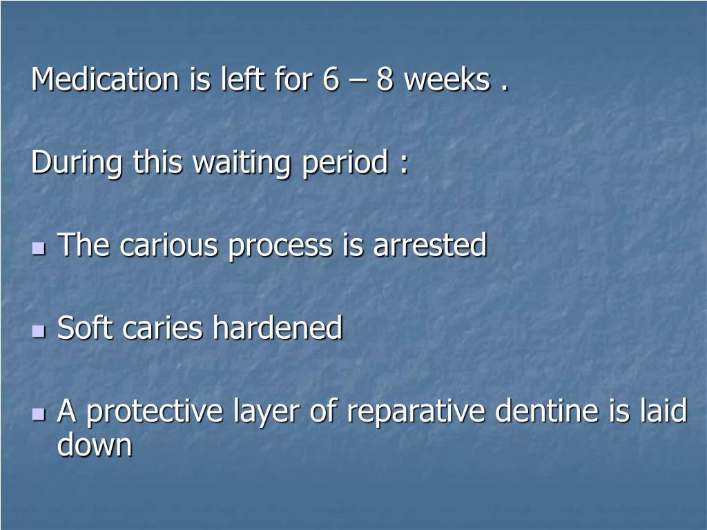Medication is left for 6 – 8 weeks .