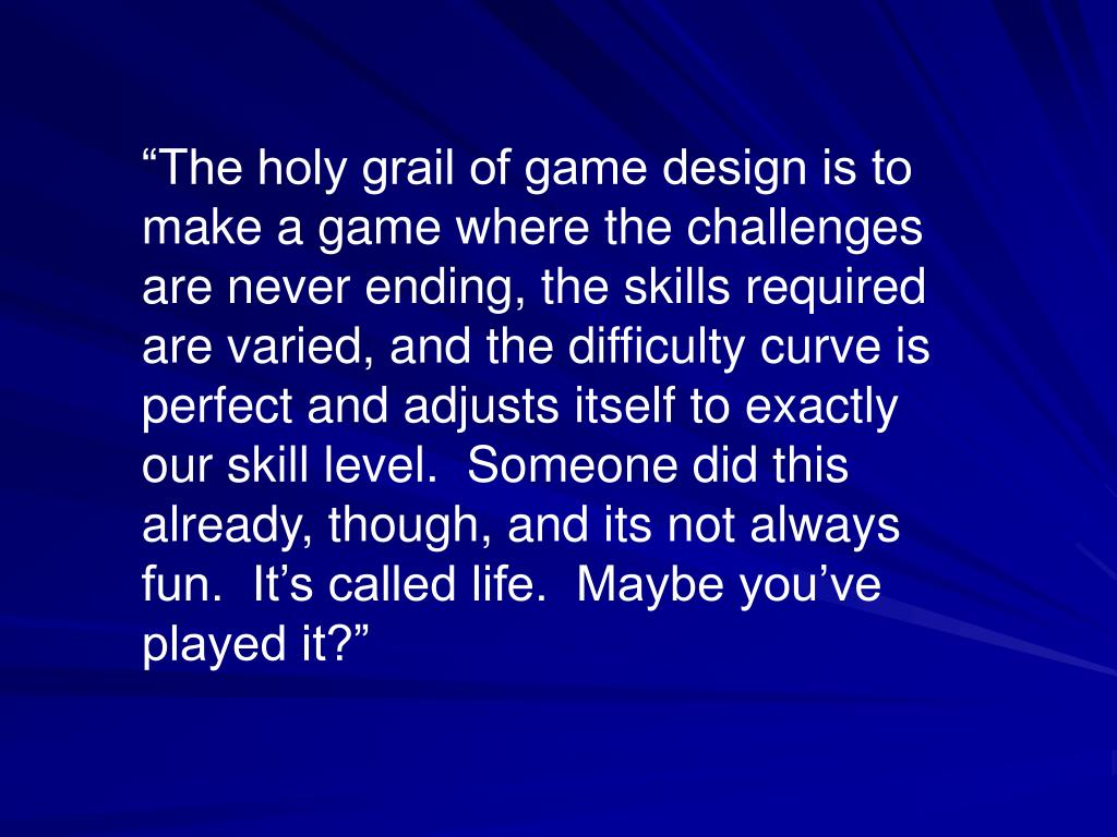 """""""The holy grail of game design is to make a game where the challenges are never ending, the skills required are varied, and the difficulty curve is perfect and adjusts itself to exactly our skill level.  Someone did this already, though, and its not always fun.  It's called life.  Maybe you've played it?"""""""