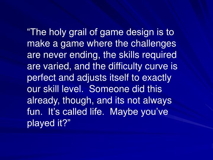 """""""The holy grail of game design is to make a game where the challenges are never ending, the skills..."""