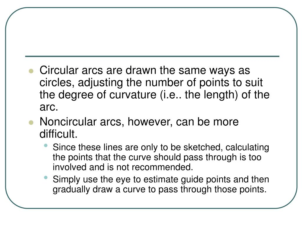 Circular arcs are drawn the same ways as circles, adjusting the number of points to suit the degree of curvature (i.e.. the length) of the arc.