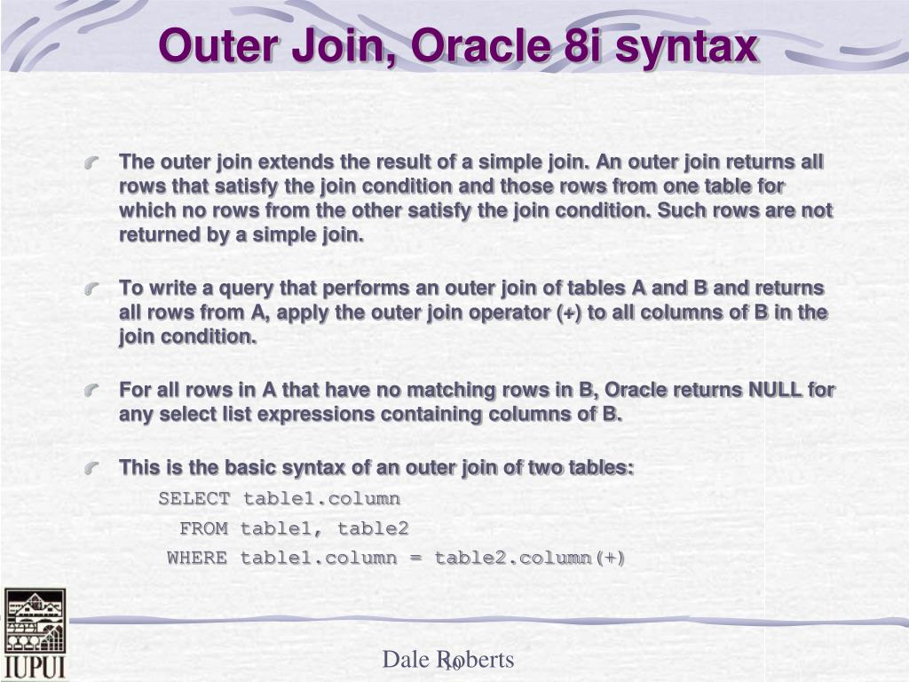 The outer join extends the result of a simple join. An outer join returns all rows that satisfy the join condition and those rows from one table for which no rows from the other satisfy the join condition. Such rows are not returned by a simple join.