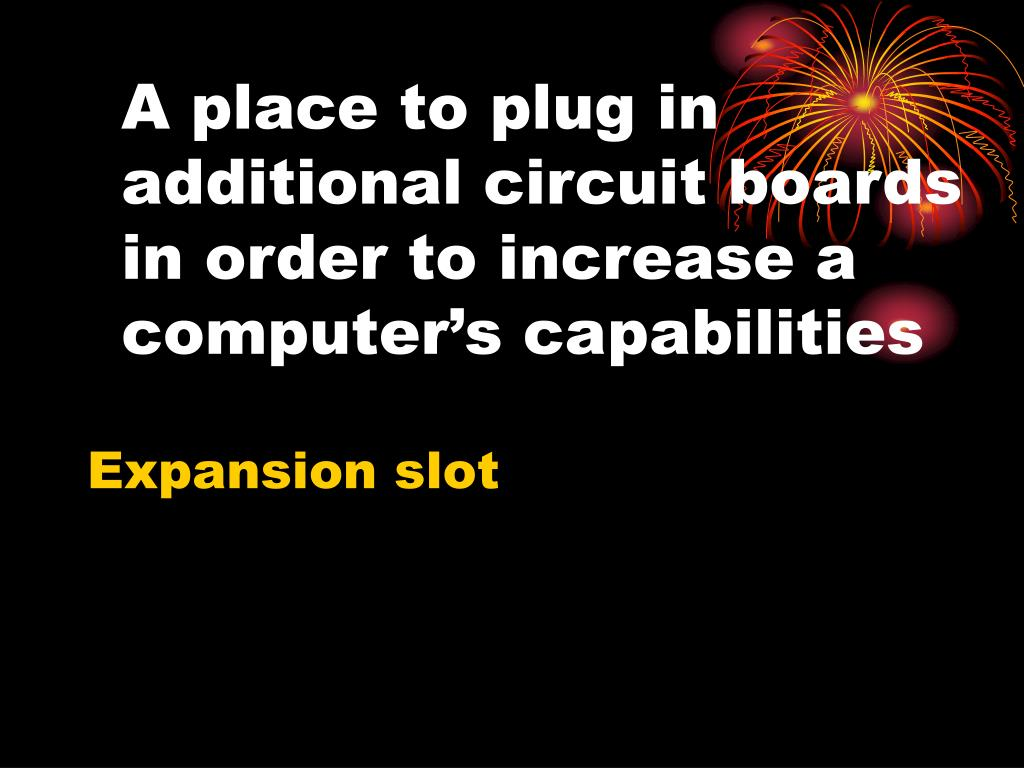 A place to plug in additional circuit boards in order to increase a computer's capabilities