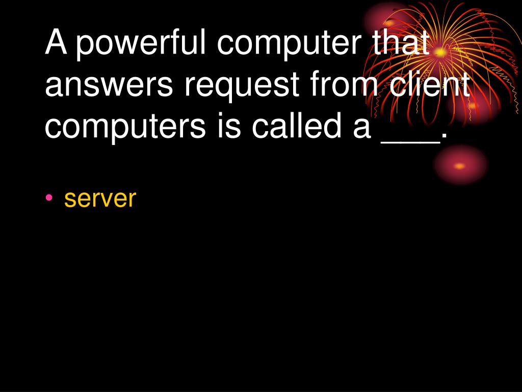 A powerful computer that answers request from client computers is called a ___.