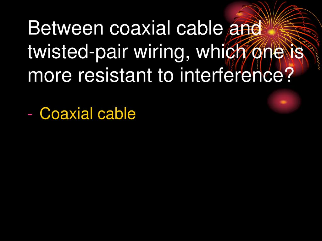 Between coaxial cable and twisted-pair wiring, which one is more resistant to interference?