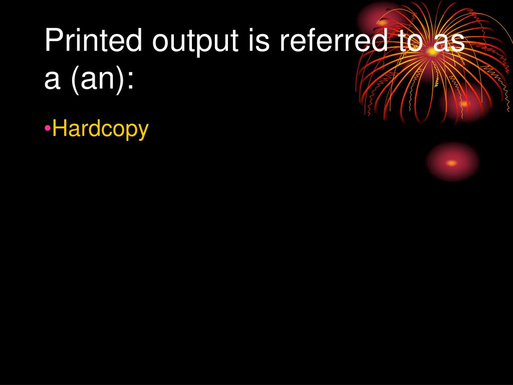 Printed output is referred to as a (an):