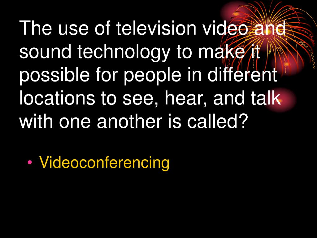 The use of television video and sound technology to make it possible for people in different locations to see, hear, and talk with one another is called?