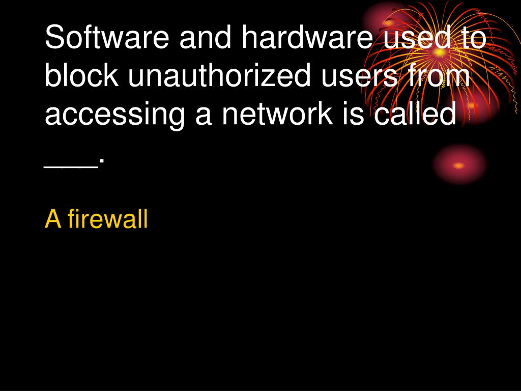 Software and hardware used to block unauthorized users from accessing a network is called ___.