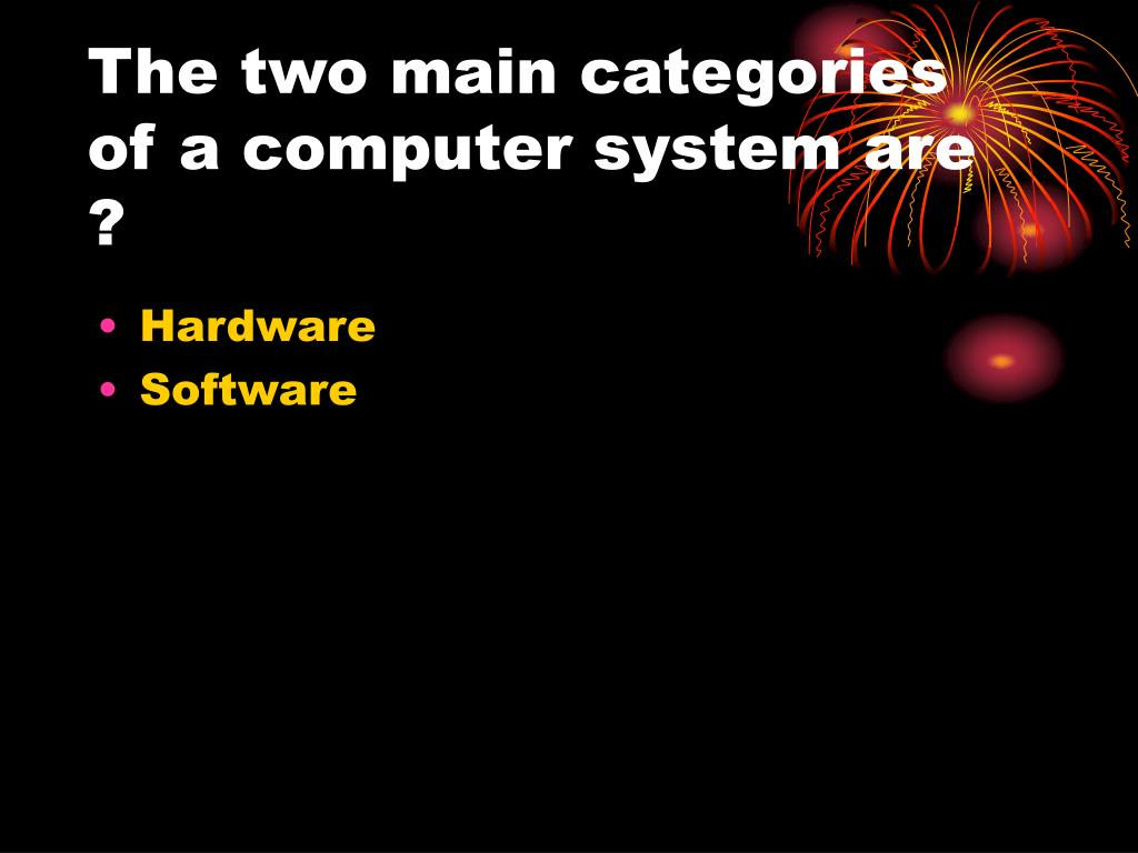 The two main categories of a computer system are ?
