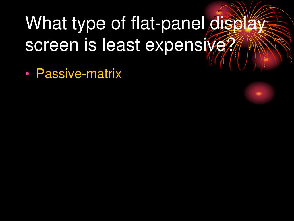 What type of flat-panel display screen is least expensive?