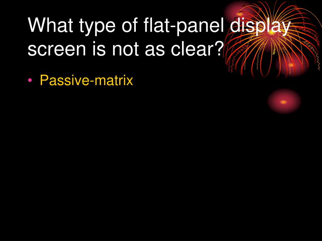 What type of flat-panel display screen is not as clear?