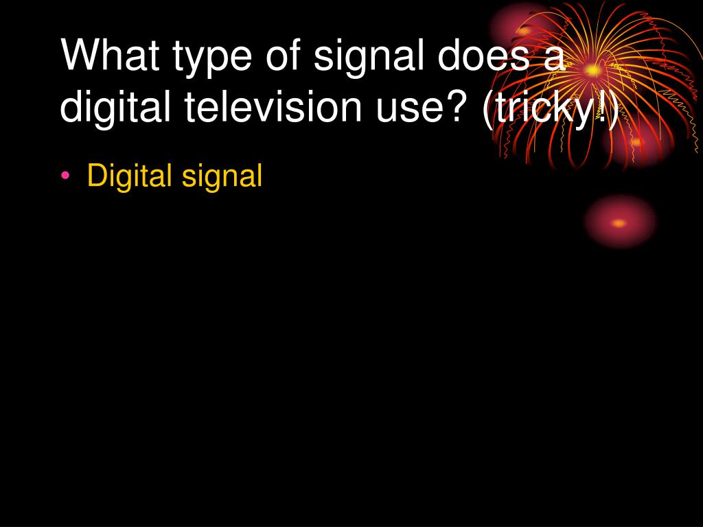 What type of signal does a digital television use? (tricky!)