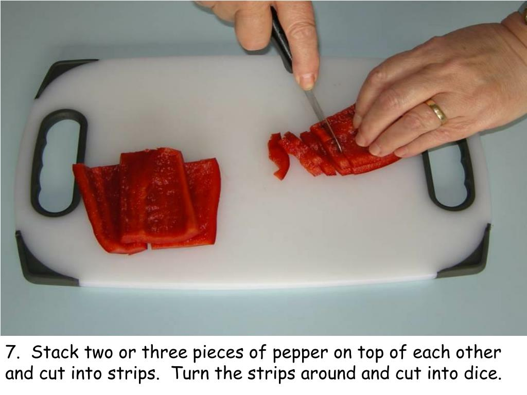 7.  Stack two or three pieces of pepper on top of each other and cut into strips.  Turn the strips around and cut into dice.