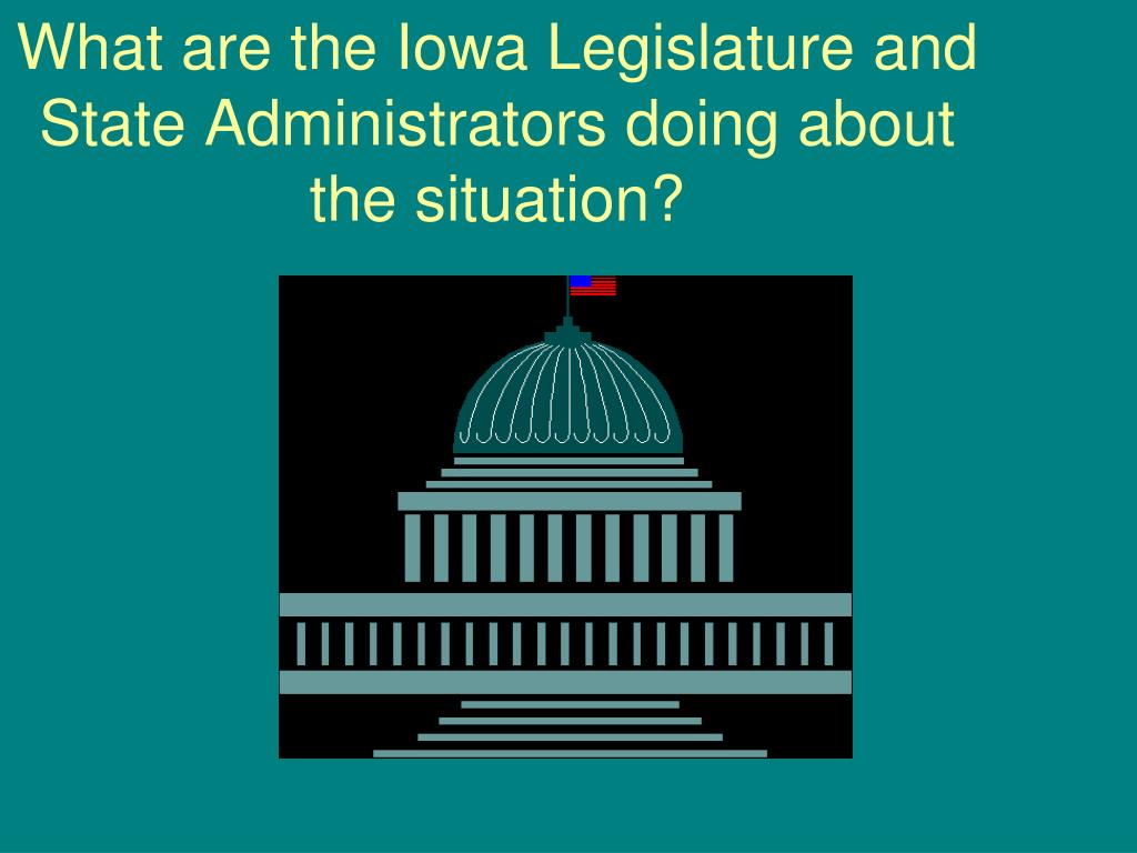 What are the Iowa Legislature and State Administrators doing about the situation?