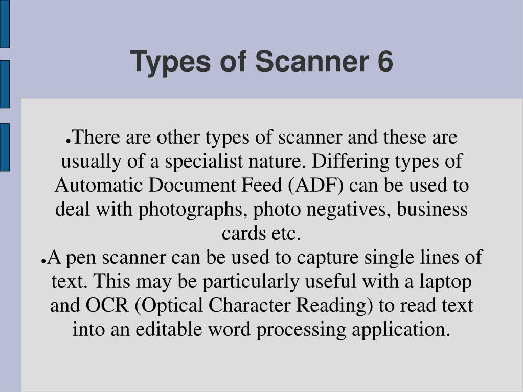 There are other types of scanner and these are usually of a specialist nature. Differing types of Automatic Document Feed (ADF) can be used to deal with photographs, photo negatives, business cards etc.
