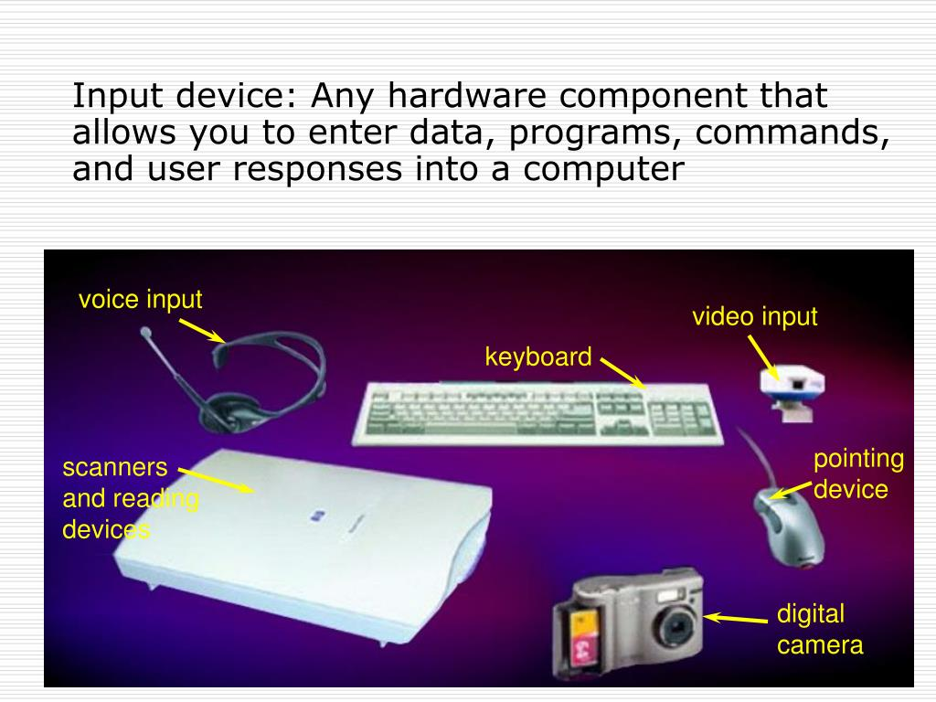 Input device: Any hardware component that allows you to enter data, programs, commands, and user responses into a computer