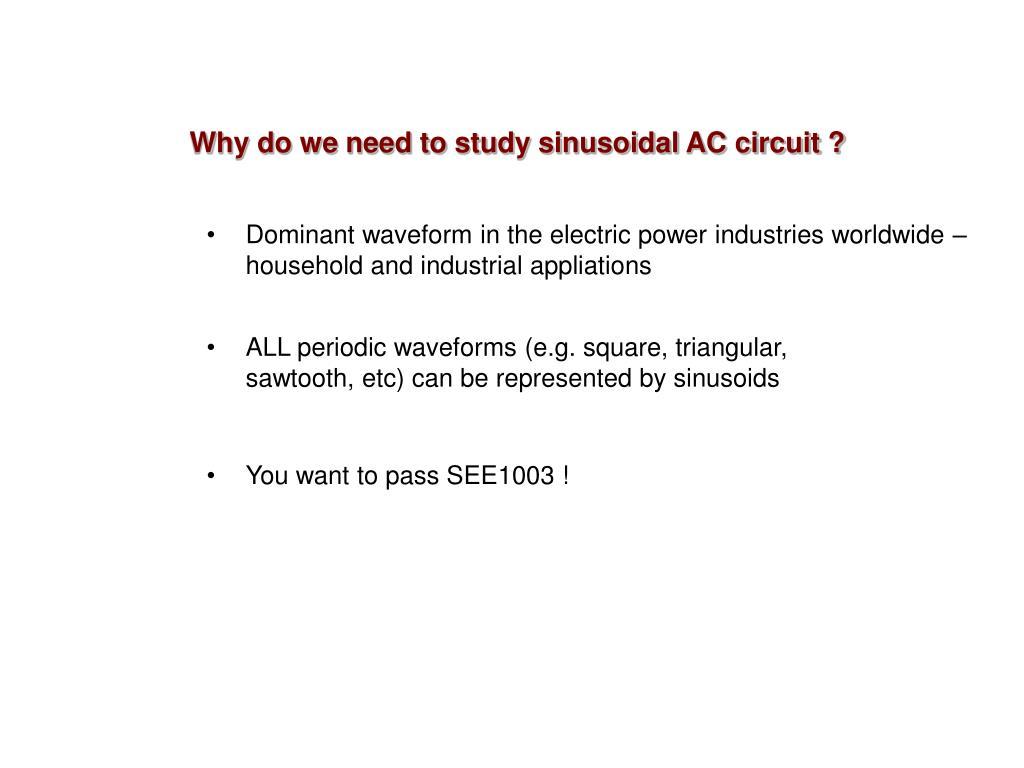 Why do we need to study sinusoidal AC circuit ?