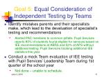 goal 5 equal consideration of independent testing by teams