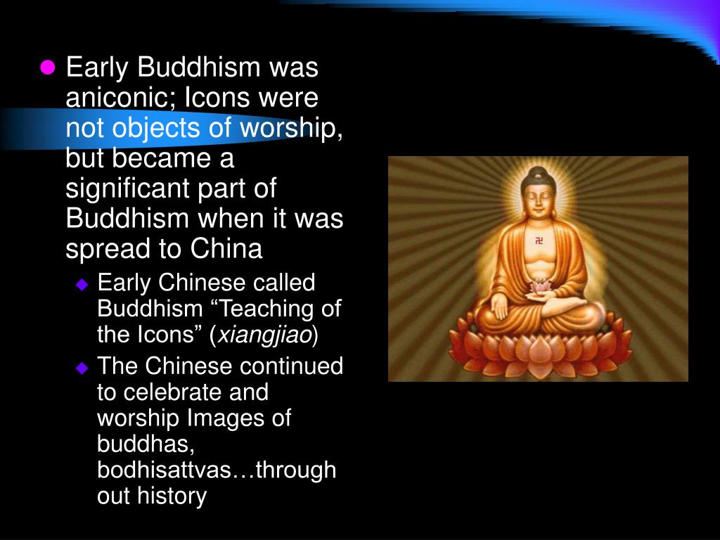Early Buddhism was aniconic; Icons were not objects of worship, but became a significant part of Buddhism when it was spread to China