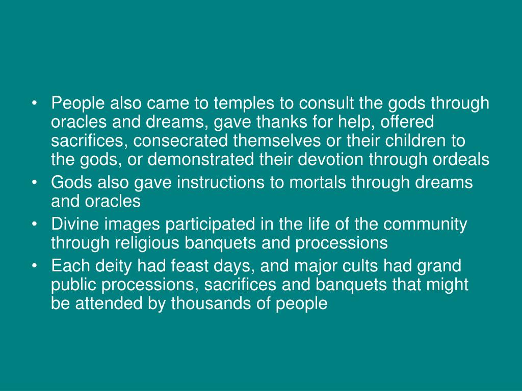 People also came to temples to consult the gods through oracles and dreams, gave thanks for help, offered sacrifices, consecrated themselves or their children to the gods, or demonstrated their devotion through ordeals