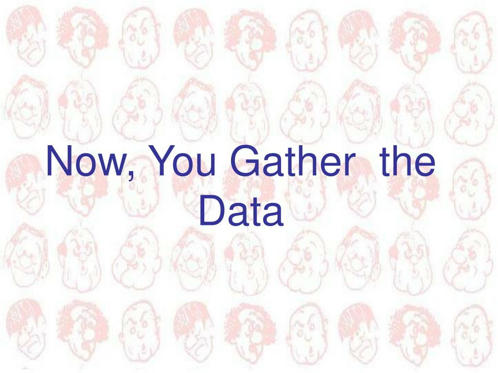 Now, You Gather  the Data