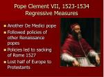 pope clement vii 1523 1534 regressive measures