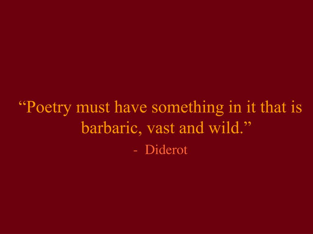 """""""Poetry must have something in it that is barbaric, vast and wild."""""""