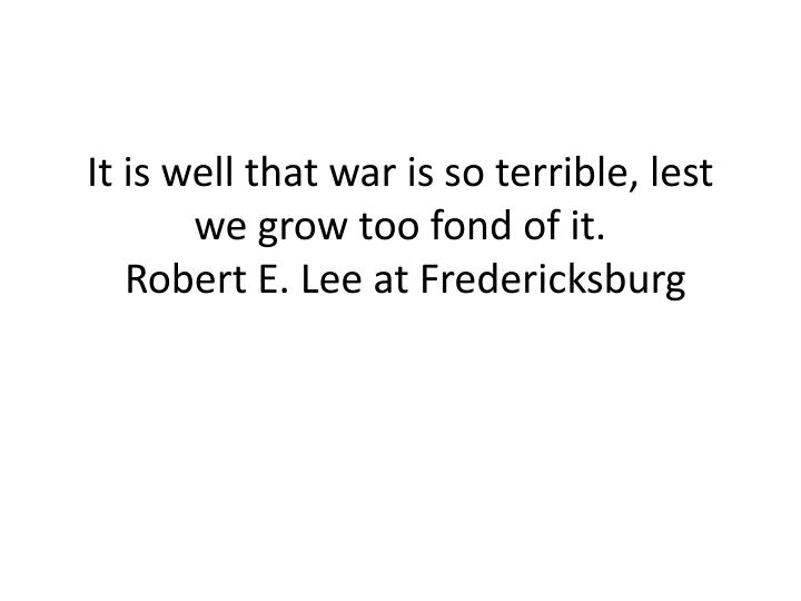 It is well that war is so terrible lest we grow too fond of it robert e lee at fredericksburg