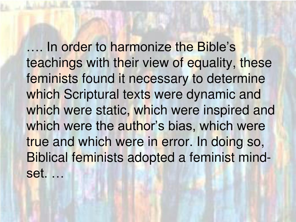 …. In order to harmonize the Bible's teachings with their view of equality, these feminists found it necessary to determine which Scriptural texts were dynamic and which were static, which were inspired and which were the author's bias, which were true and which were in error. In doing so, Biblical feminists adopted a feminist mind-set. …