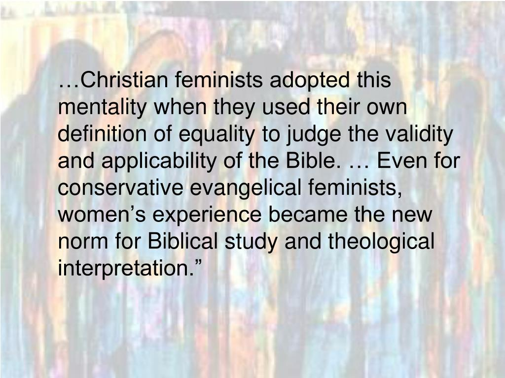 """…Christian feminists adopted this mentality when they used their own definition of equality to judge the validity and applicability of the Bible. … Even for conservative evangelical feminists, women's experience became the new norm for Biblical study and theological interpretation."""""""