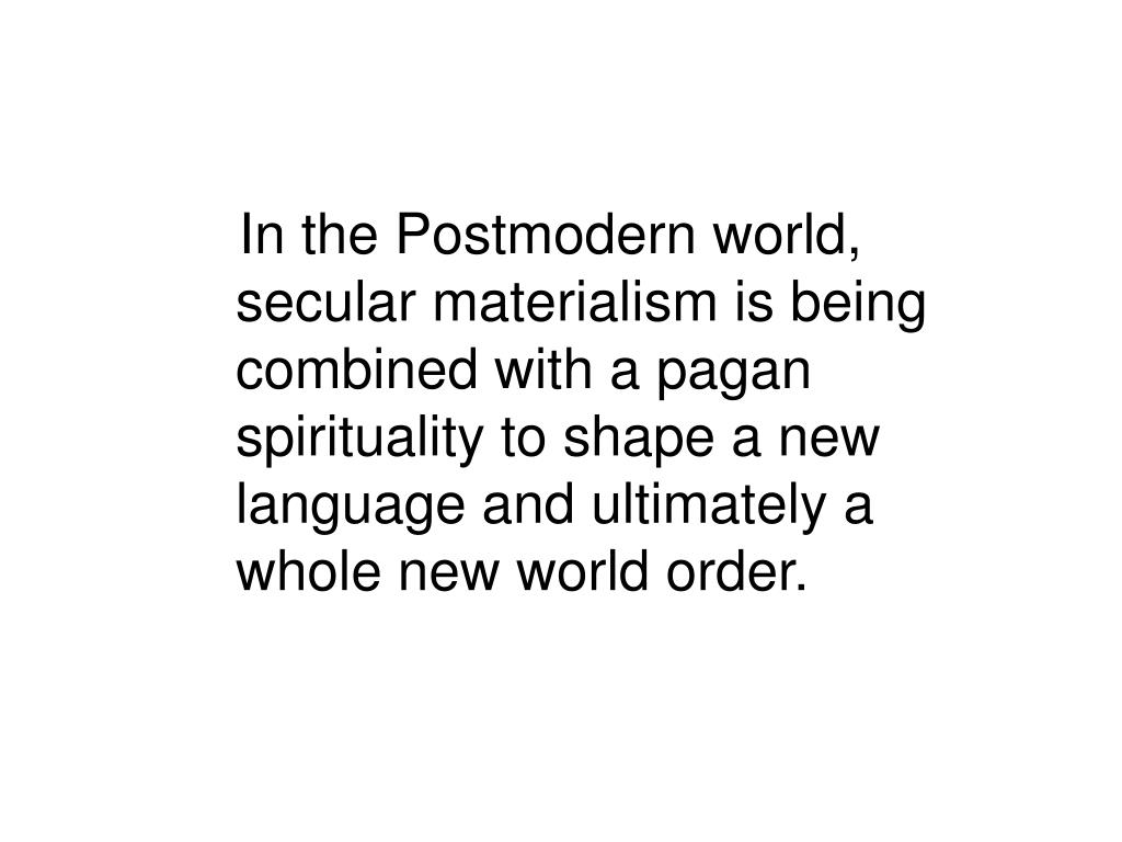 In the Postmodern world, secular materialism is being combined with a pagan spirituality to shape a new language and ultimately a whole new world order.