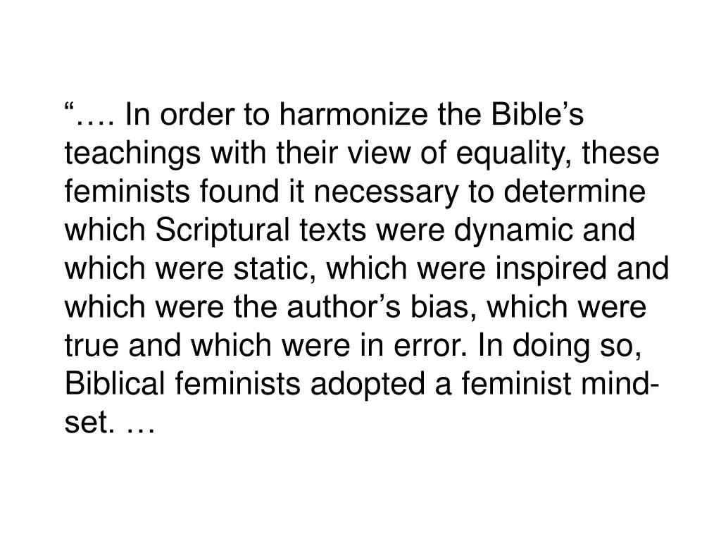 """…. In order to harmonize the Bible's teachings with their view of equality, these feminists found it necessary to determine which Scriptural texts were dynamic and which were static, which were inspired and which were the author's bias, which were true and which were in error. In doing so, Biblical feminists adopted a feminist mind-set. …"