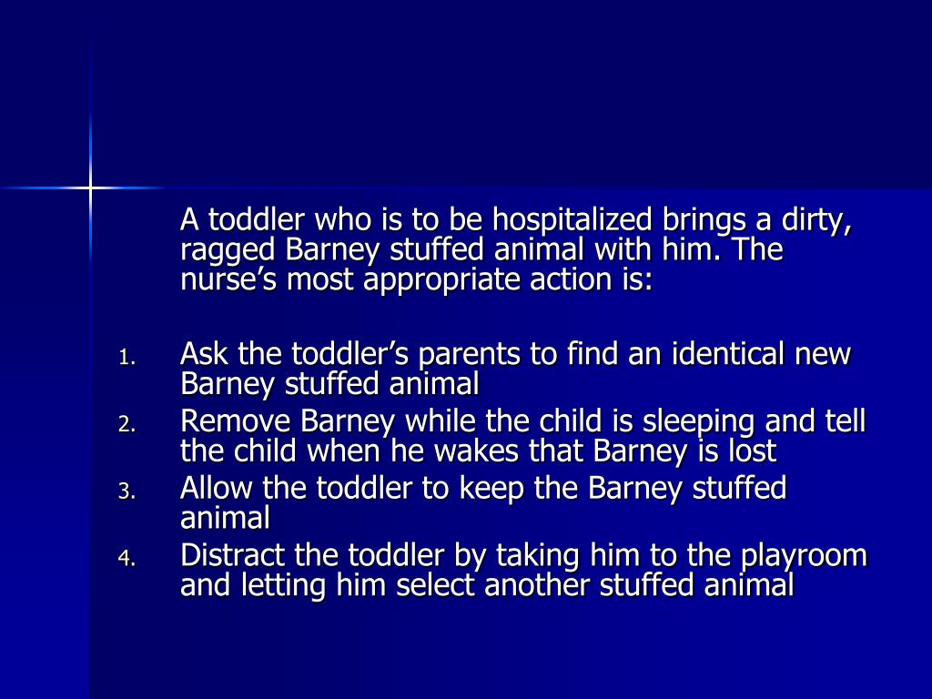 A toddler who is to be hospitalized brings a dirty, ragged Barney stuffed animal with him. The nurse's most appropriate action is: