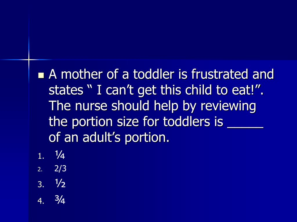 "A mother of a toddler is frustrated and states "" I can't get this child to eat!"". The nurse should help by reviewing the portion size for toddlers is _____ of an adult's portion."