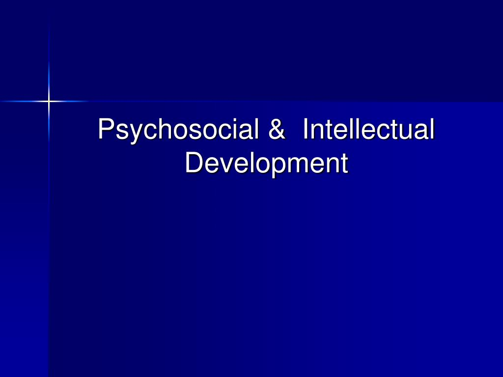 Psychosocial &  Intellectual Development