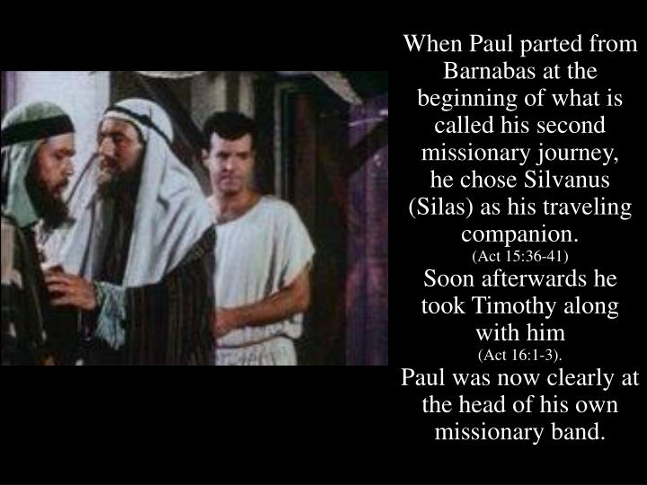 When Paul parted from Barnabas at the beginning of what is called his second missionary journey,