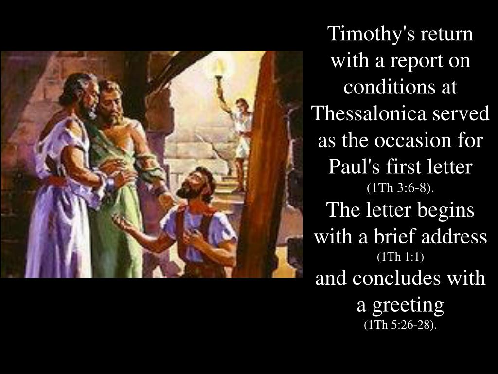 Timothy's return with a report on conditions at Thessalonica served as the occasion for Paul's first letter