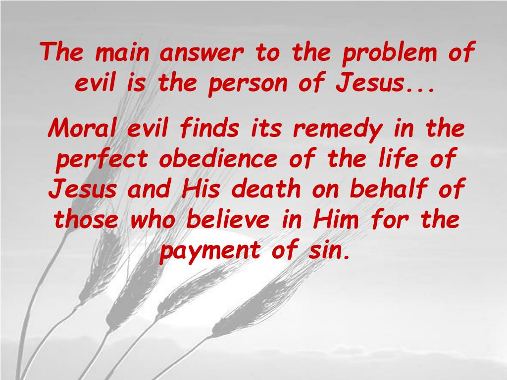The main answer to the problem of evil is the person of Jesus...
