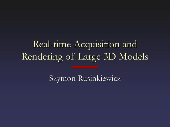 real time acquisition and rendering of large 3d models n.