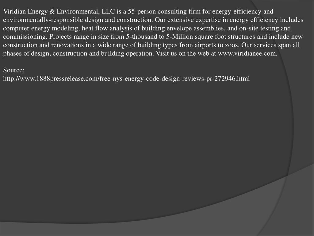 Viridian Energy & Environmental, LLC is a 55-person consulting firm for energy-efficiency and environmentally-responsible design and construction. Our extensive expertise in energy efficiency includes computer energy modeling, heat flow analysis of building envelope assemblies, and on-site testing and commissioning. Projects range in size from 5-thousand to 5-Million square foot structures and include new construction and renovations in a wide range of building types from airports to zoos. Our services span all phases of design, construction and building operation. Visit us on the web at www.viridianee.com.