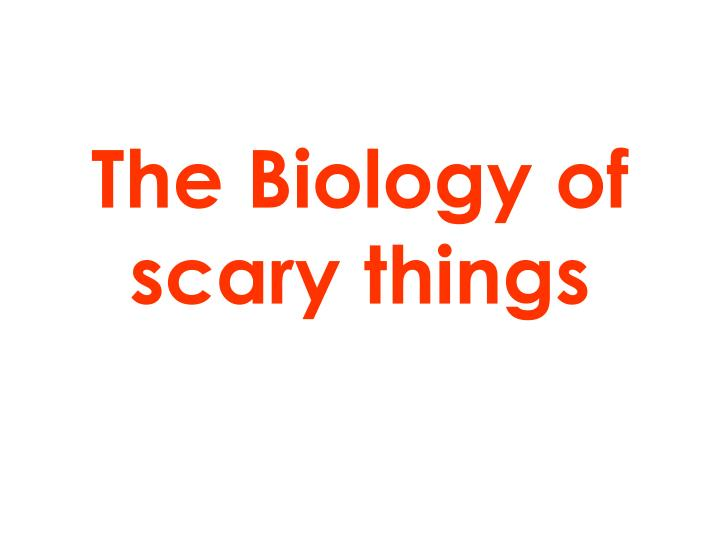 The biology of scary things
