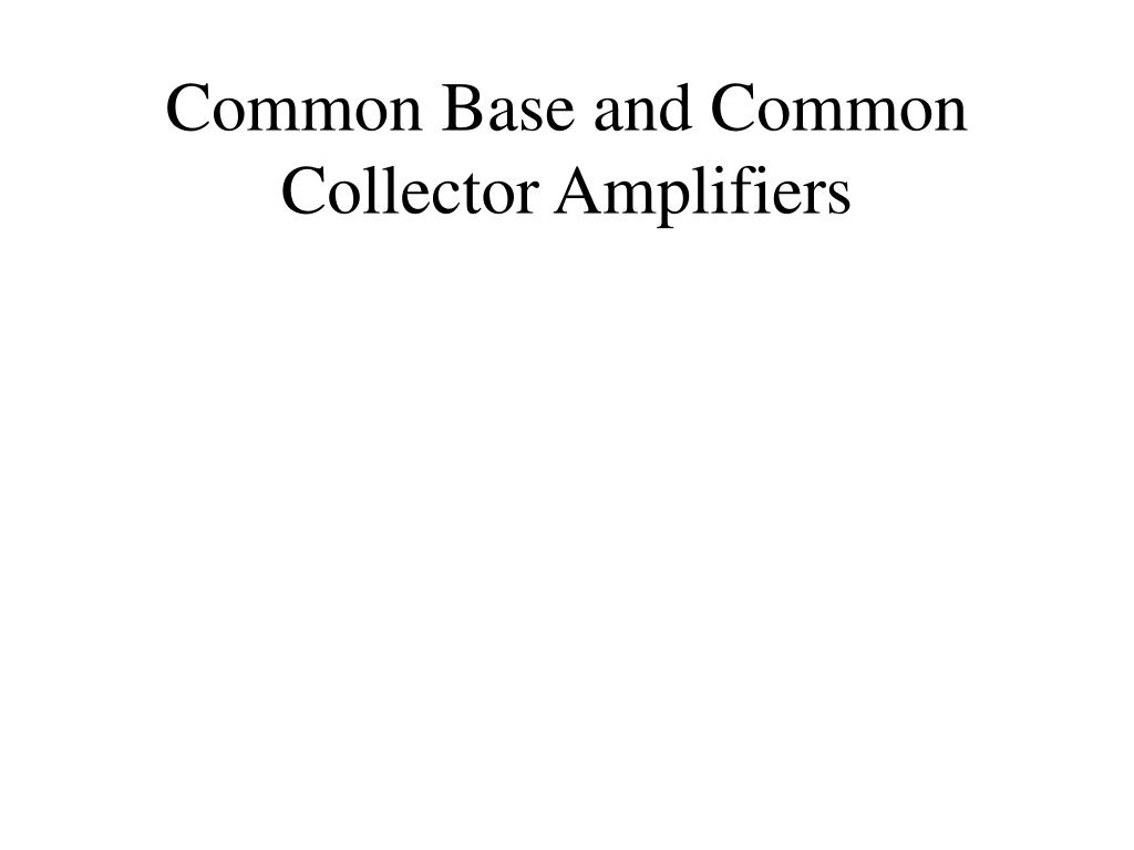 Ppt Common Base And Collector Amplifiers Powerpoint Transistor Amplifier L