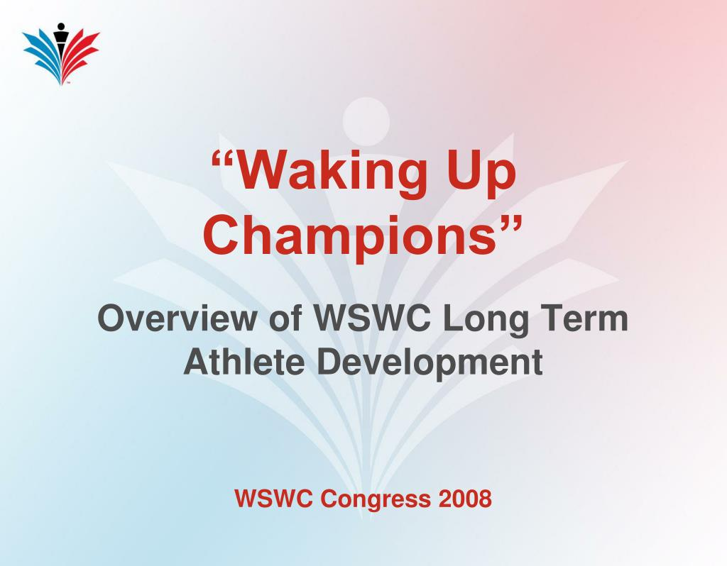 waking up champions overview of wswc long term athlete development l.