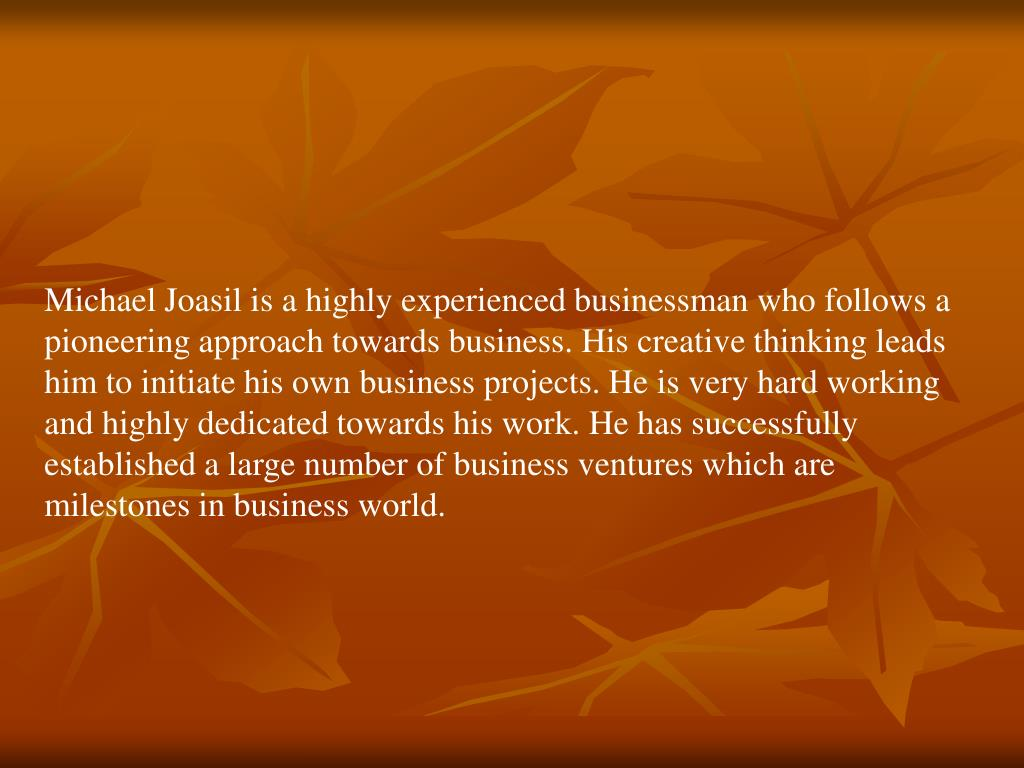 Michael Joasil is a highly experienced businessman who follows a pioneering approach towards business. His creative thinking leads him to initiate his own business projects. He is very hard working and highly dedicated towards his work. He has successfully established a large number of business ventures which are milestones in business world.