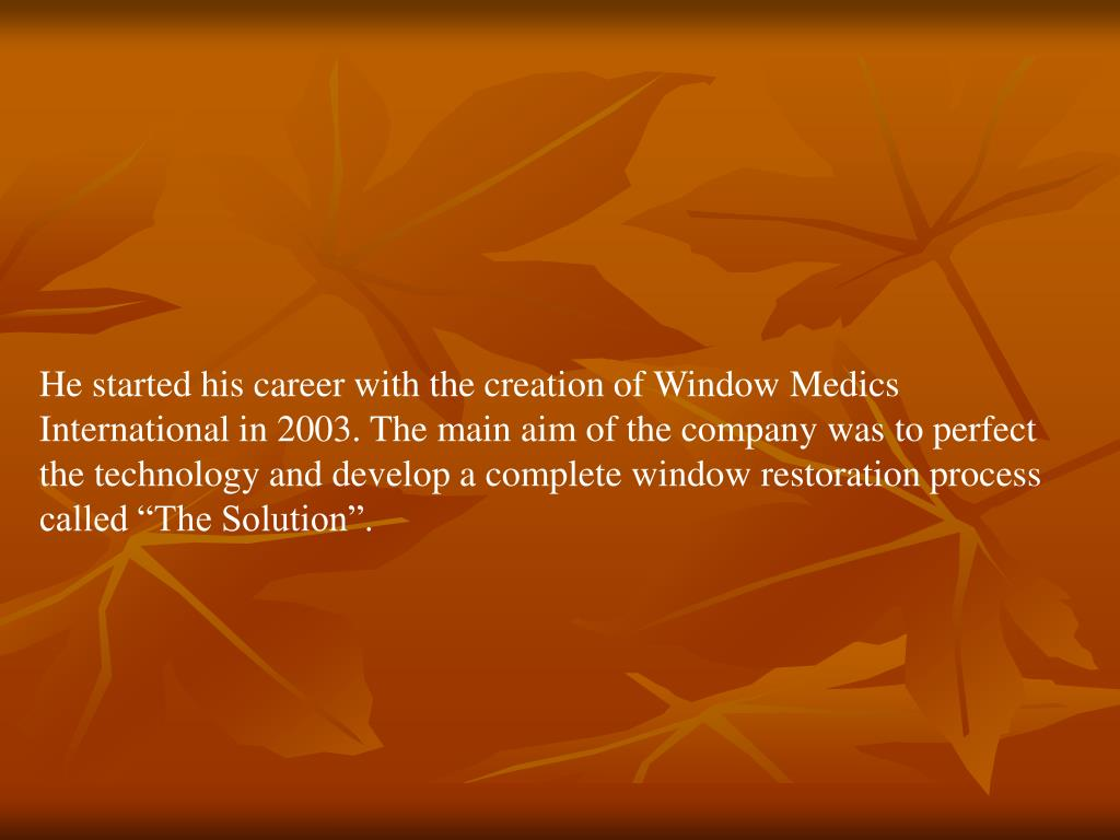 """He started his career with the creation of Window Medics International in 2003. The main aim of the company was to perfect the technology and develop a complete window restoration process called """"The Solution""""."""