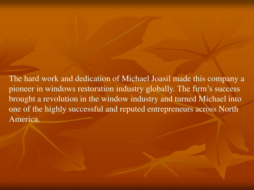 The hard work and dedication of Michael Joasil made this company a pioneer in windows restoration industry globally. The firm's success brought a revolution in the window industry and turned Michael into one of the highly successful and reputed entrepreneurs across North America.