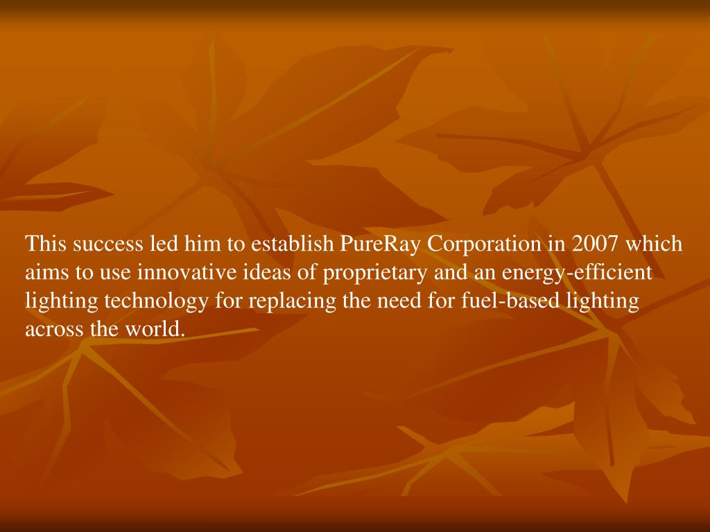 This success led him to establish PureRay Corporation in 2007 which aims to use innovative ideas of proprietary and an energy-efficient lighting technology for replacing the need for fuel-based lighting across the world.